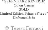 """GREEN PARK REVERIE"" Oil on Canvas SOLD Limited Edition Prints: 16"" x 20""  Unframed $180  © Teresa Ferracci"